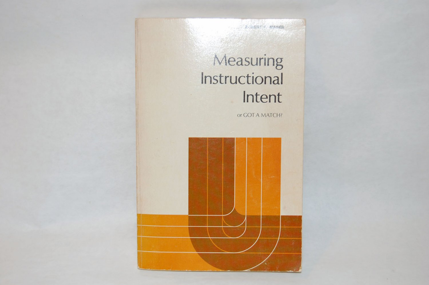 Measuring Instructional Intent (or, Got A Match?) by Robert F. Mager SC 1973