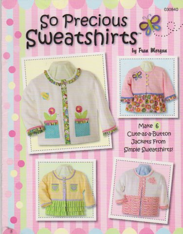 So Precious Sweatshirts by Fran Morgan 030840 Booklet 6 Projects for Girls