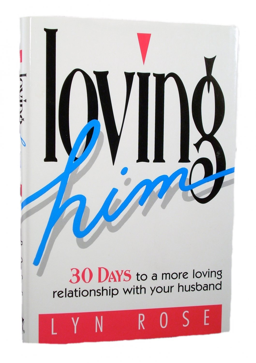 Loving Him: 30 Days To A More Loving Relationship With Your Husband by Lyn Rose 1996 Hardcover
