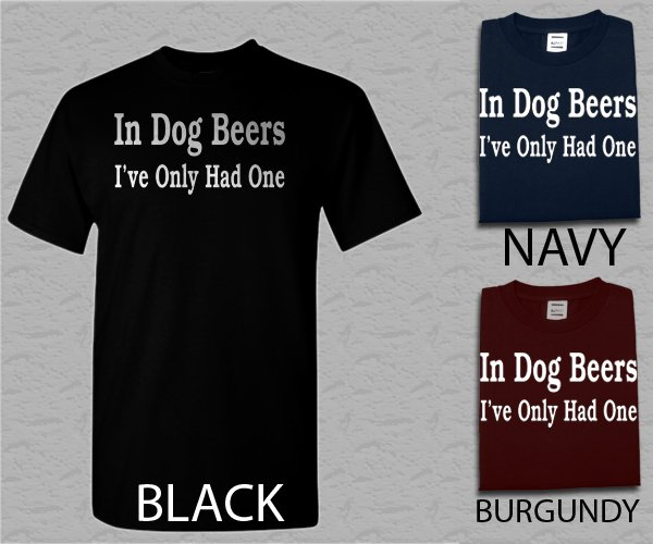 Men T Shirt In Dog Beers I've only had One funny drinking college party Adult T-shirt