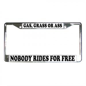 GAS GRASS OR ASS NOBODY RIDES FOR FREE License Plate Frame Vehicle Heavy Duty Metal 13310010