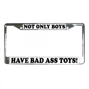 NOT ONLY BOYS HAVE BAD ASS TOYS License Plate Frame Vehicle Heavy Duty Metal 13310012