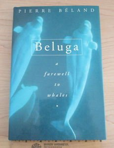 Beluga : A Farewell to Whales by Pierre Beland (1996, Hardcover)