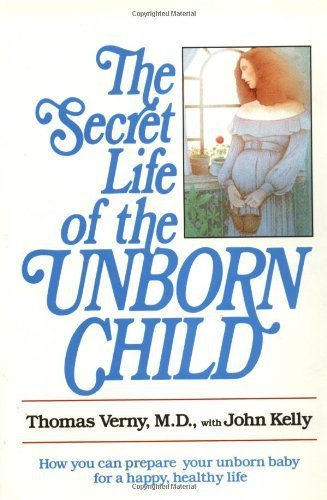 The Secret Life of the Unborn Child: How You Can Prepare Your Baby for a Happy