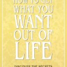 How to Get What You Want Out of Life: Discover the Secrets of Financial, Physical