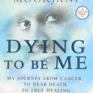 Dying to be Me: My Journey from Cancer, to Near Death, to True Healing [Mar