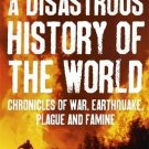 A Disastrous History of the World: Chronicles of War, Earthquake, Plague