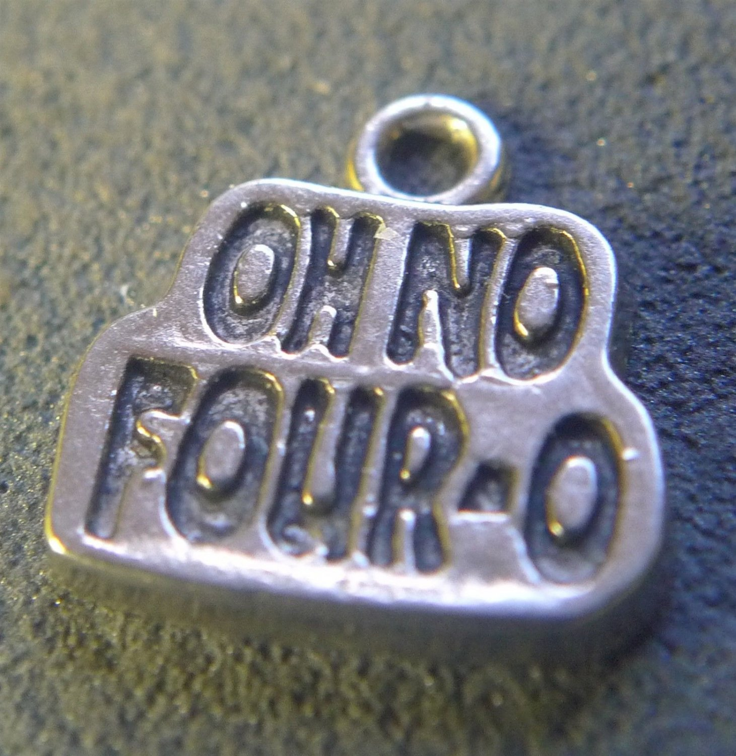 """Vintage """"Oh No Four-O"""" BIRTHDAY CHARM : UNMARKED - UNSIGNED"""