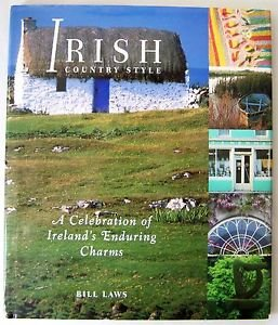 Irish Country Style : A Celebration of Ireland's Enduring Charms by Bill Laws