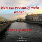 How can you easily make wealth?  Titans of Wealth