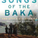Songs of the Baka and Other Discoveries: Travels After Sixty-Five  Dennis James