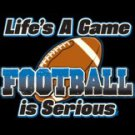 Life's A Game Football Is Serious Tee Shirt