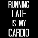 Running Late Is My Cardio Tee Shirt