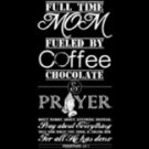 Full Time Mom Fueled By Coffee Chocolate and Prayer Tee Shirt