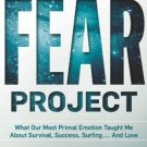 The Fear Project: What Our Most Primal Emotion Taught Me About Survival, . . .
