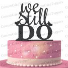 We Still Do Wedding Cake Topper,Custom Cake Topper,Acrylic Cake Topper
