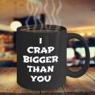 Funny I CRAP BIGGER THAN YOU 110Z Mug Novelty Ceramic Coffe Tea Cup Ideal Gift Idea