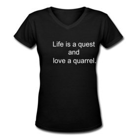 """Life is a quest and love is a quarrel."""