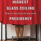 The Highest Glass Ceiling : Women's Quest for the American Presidency by...