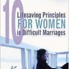 10 Lifesaving Principles for Women in Difficult Marriages by Karla Downing...