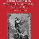 Seeing Suffering in Women's Literature of the Romantic Era by Elizabeth Dolan...