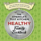 The America's Test Kitchen Healthy Family Cookbook : A New, Healthier Way to...