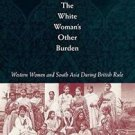 The White Woman's Other Burden : Western Women and South Asia During British...