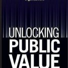 Unlocking Public Value : A New Model for Achieving High Performance in Public...