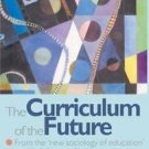 The Curriculum of the Future : From the 'New Sociology of Education' to a...