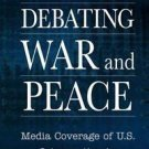 Debating War and Peace : Media Coverage of U. S. Intervention in the...