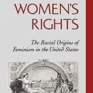 White Women's Rights : The Racial Origins of Feminism in the United States by...
