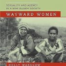 Wayward Women : Sexuality and Agency in a New Guinea Society by Holly Wardlow...
