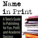 Your Name in Print : A Teen's Guide to Publishing for Fun, Profit and...
