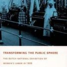 Transforming the Public Sphere : The Dutch National Exhibition of Women's...