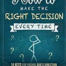 How to Make the Right Decision Every Time : 10 Keys for Finding God's...