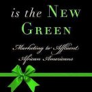 Black Is the New Green : Marketing to Affluent African Americans by Andrea...