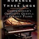 A Romance on Three Legs : Glenn Gould's Obsessive Quest for the Perfect Piano...