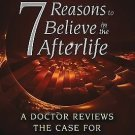 7 Reasons to Believe in the Afterlife : A Doctor Reviews the Case for...