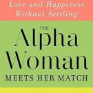 The Alpha Woman Meets Her Match : How Today's Strong Women Can Find Love and...