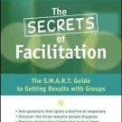 The Secrets of Facilitation : The S. M. A. R. T. Guide to Getting Results...