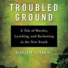 Troubled Ground : A Tale of Murder, Lynching, and Reckoning in the New South...