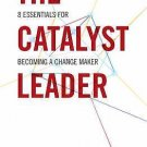 The Catalyst Leader : 8 Essentials for Becoming a Change Maker by Brad...