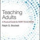Teaching Adults : A Practical Guide for New Teachers by Ralph G. Brockett...