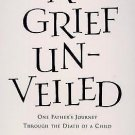 A Grief Unveiled : One Father's Journey Through the Death of a Child by...