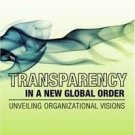 Transparency in a New Global Order : Unveiling Organizational Visions (2008,...