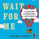 Wait for Me : The Irritations and Consolations of a Long Marriage by Judith...
