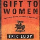God's Gift to Women : Discovering the Lost Greatness of Masculinity by Eric...