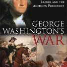 George Washington's War : The Forging of a Revolutionary Leader and the...