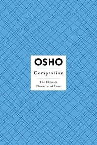 Osho Insights for a New Way of Living: Compassion : The Ultimate Flowering of...