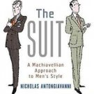 The Suit : A Machiavellian Approach to Men's Style by Nicholas Antongiavanni...